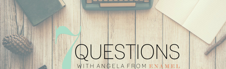 7 Questions: An Interview with Angela of Enamel